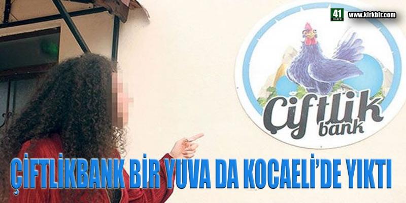 ÇİFTLİKBANK BİR YUVA DA KOCAELİ'DE YIKTI
