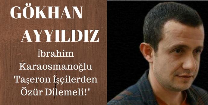 GÖKHAN AYYILDIZ'DAN 'Sayın Karaosmaoğlu Taşeron İşçilerden Özür Dilemeli'