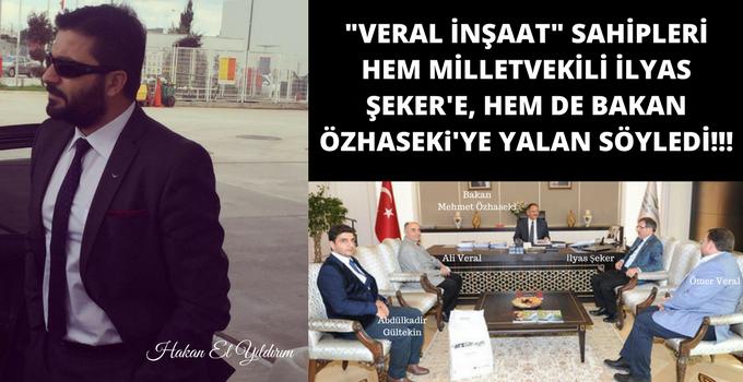 HAKAN ELYILDIRIM'DAN 'Veral İnşaat Hem Milletvekili İlyas Şeker'i, Hem de Bakan Özhaseki'yi Kandırdı!'