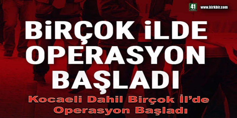 KOCAELİ DAHİL 9 İL'DE OPERASYON BAŞLADI