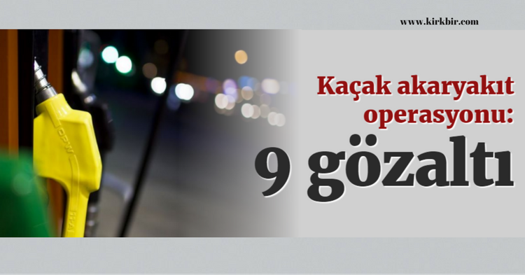 KOCAELİ'DE KAÇAK AKARYAKIT OPERASYONU 9 KİŞİ GÖZALTINDA