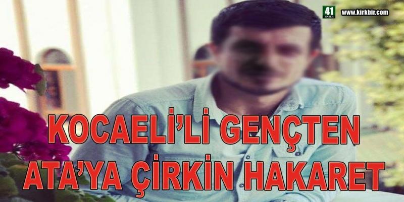 KOCAELİ'Lİ GENÇTEN ATA'YA ÇİRKİN HAKARET