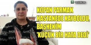 KOPAN PARMAK HASTANEDE KAYBOLDU, BAŞHEKİM 'KÜÇÜK BİR HATA DEDİ'