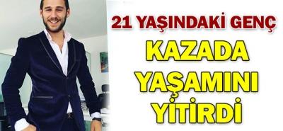 21 YAŞINDAKİ GENÇ TRAFİK KAZASINDA YAŞAMINI YİTİRDİ