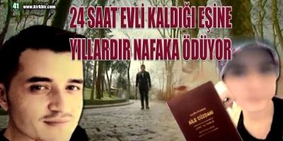 24 SAAT EVLİ KALDIĞI EŞİNE YILLARDIR NAFAKA ÖDÜYOR