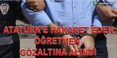 ATATÜRK'E HAKARET EDEN ÖĞRETMEN GÖZALTINA ALINDI