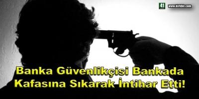 BANKA GÜVENLİKÇİSİ BANKADA KAFASINA SIKARAK İNTİHAR ETTİ