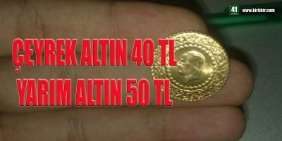 ÇEYREK ALTIN 40 TL, YARIM ALTIN 50 TL