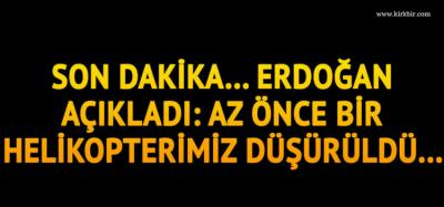 CUMHURBAŞKANI ERDOĞAN AÇIKLADI; 'AZ ÖNCE BİR HELİKOPTERİMİZ DÜŞÜRÜLDÜ'