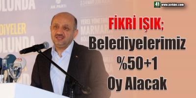 FİKRİ IŞIK; BELEDİYELERİMİ 50+1 OY ALACAK
