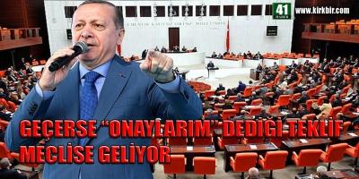 GEÇERSE 'ONAYLARIM' DEDİĞİ TEKLİF MECLİSE GELİYOR