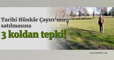 HÜNKÂR ÇAYIRININ SATILMASINA 3 KOLDAN TEPKİ