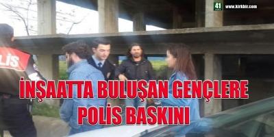 İNŞAATTA BULUŞAN GENÇLERE POLİS BASKINI