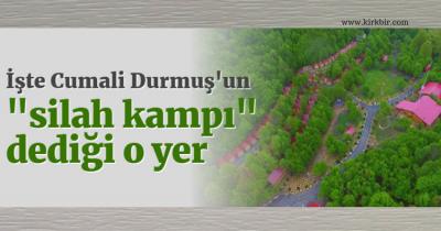 İŞTE CUMALİ DURMUŞ'UN 'SİLAH KAMPI' DEDİĞİ O YER