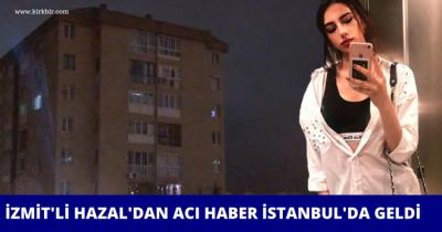 İZMİT'Lİ HAZAL'DAN, İSTANBUL'DA ACI HABER GELDİ