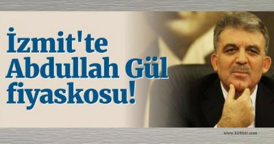 İZMİT'TE ABDULLAH GÜL FİYASKOSU