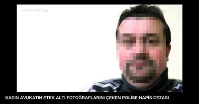 KADIN AVUKATIN ETEK ALTI FOTOĞRAFLARINI ÇEKEN POLİSE HAPİS CEZASI