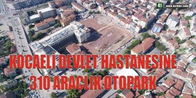 KOCAELİ DEVLET HASTANESİNE 310 ARAÇLIK OTOPARK