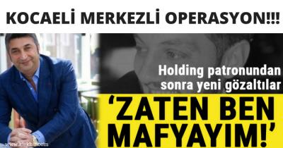 KOCAELİ MERKEZLİ OPERASYON; 'BEN ZATEN MAFYAYIM'