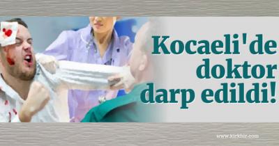 KOCAELİ'DE DOKTOR DARP EDİLDİ