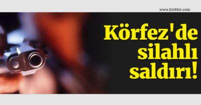 KÖRFEZ'DE SİLAHLI SALDIRI