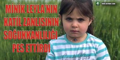 LEYLA'NIN KATİL ZANLISININ SOĞUKKANLI TAVRI PES ETTİRDİ