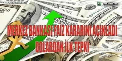 MERKEZ BANKASI FAİZ KARARINI AÇIKLADI, İŞTE DOLARDAN İLK TEPKİ