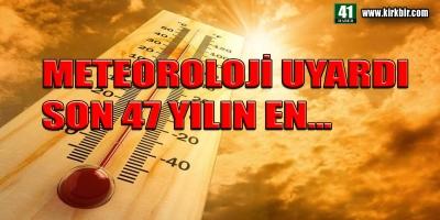 METEOROLOJİ UYARDI, SON 47 YILIN EN...