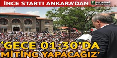 MUHARREM İNCE STARTI ANKARA'DAN VERDİ; 'GECE 01:30'DA BİLE MİTİNG YAPACAĞIZ'