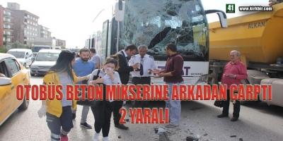 OTOBÜS BETON MİKSERİNE ARKADAN ÇARPTI 2 YARALI