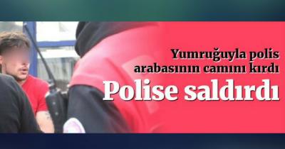 POLİS ARABASININ CAMINI YUMRUKLA KIRDI, POLİSE SALDIRDI