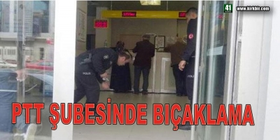 PTT ŞUBESİNDE BIÇAKLAMA