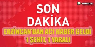 SON DAKİKA ! ERZİNCAN'DAN ACI HABER GELDİ, 1 ŞEHİT 1 YARALI