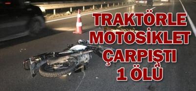 TRAKTÖRLE MOTOSİKLET ÇARPIŞTI, 1 ÖLÜ