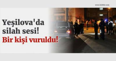 YEŞİLOVA'DA SİLAH SESİ 1 KİŞİ VURULDU!