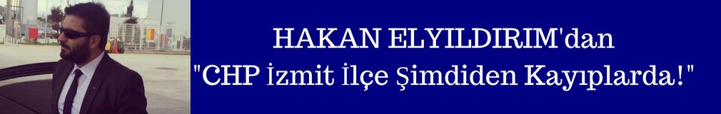 HAKAN ELYILDIRIM'dan 'CHP İzmit Şimdiden Kayıplarda'