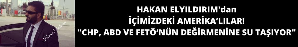 HAKAN ELYILDIRIM'dan 'İÇİMİZDEKİ AMERİKA'LILAR! CHP, FETÖ VE ABD'NİN DEĞİRMENİNE SU TAŞIYOR'