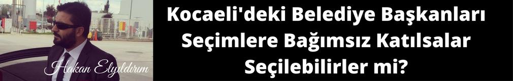 HAKAN ELYILDIRIM'dan 'Kocaeli'deki Belediye Başkanları Seçimlere Bağımsız Girseler Yine de Kazanabilirler mi?'