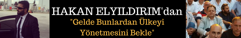 HAKAN ELYILDIRIM'dan 'Gelde Bunlardan Ülkeyi Yönetmesini Bekle'