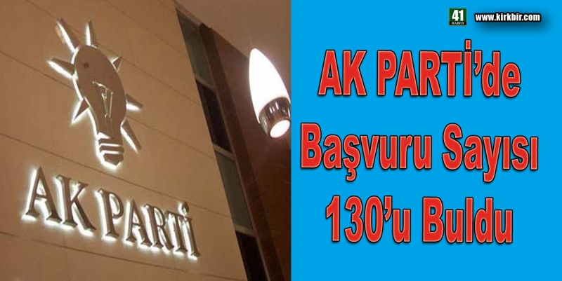 AK PARTİ'DE BAŞVURU SAYISI 130'U BULDU