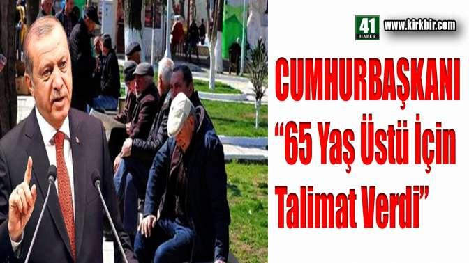 CUMHURBAŞKANI 65 YAŞ ÜSTÜ İÇİN TALİMAT VERDİ