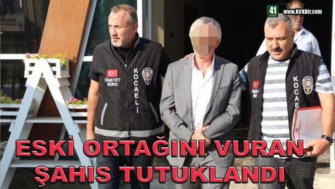 ESKİ ORTAĞINI VURAN ŞAHIS TUTUKLANDI