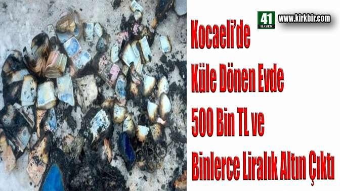 Kocaeli'de küle dönen Evden 500 Bin TL ve Binlerce Liralık altın çıkarıldı