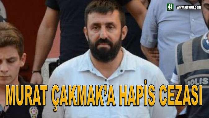 MURAT ÇAKMAKA HAPİS CEZASI