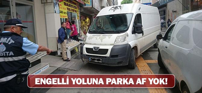 ENGELLİ YOLUNA PARK YAPANLARA AF YOK