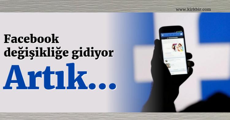 FACEBOOK DEĞİŞİKLİĞE GİDİYOR, ARTIK...