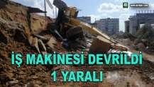 İŞ MAKİNESİ DEVRİLDİ 1 YARALI