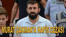 MURAT ÇAKMAK'A HAPİS CEZASI