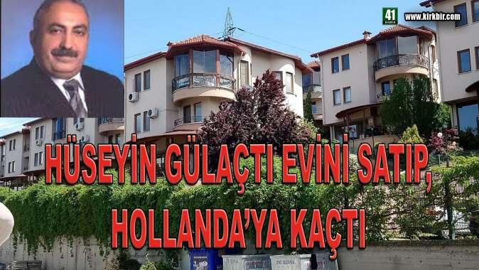 HÜSEYİN GÜLAÇTI EVİNİ SATIP HOLLANDA'YA KAÇTI
