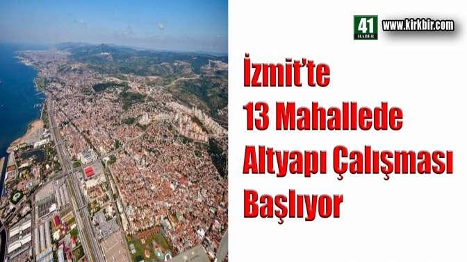 İZMİT'TE 13 MAHALLEDE ALTYAPI ÇALIŞMASI BAŞLAYACAK